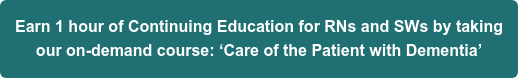 Earn 1 hour of Continuing Education for RNs and SWs by taking our on-demand course: 'Care of the Patient with Dementia'