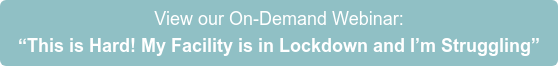 """View our On-Demand Webinar: """"This is Hard! My Facility is in Lockdown and I'm Struggling"""""""
