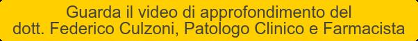 Guarda il video di approfondimento del dott. Federico Culzoni, Patologo  Clinico e Farmacista