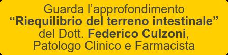 """Guarda l'approfondimento  """"Riequilibrio del terreno intestinale""""   del Dott. Federico Culzoni, Patologo Clinico e Farmacista"""