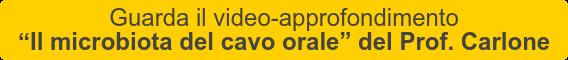 """Guarda il video-approfondimento   """"Il microbiota del cavo orale"""" del Prof. Carlone"""