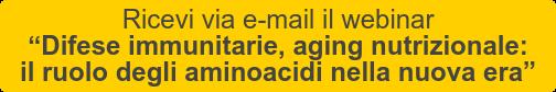 """Ricevi via e-mail il webinar   """"Difese immunitarie, aging nutrizionale:   il ruolo degli aminoacidi nella nuova era"""""""