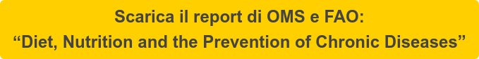 "Scarica il report di OMS e FAO:   ""Diet, Nutrition and the Prevention of Chronic Diseases"""