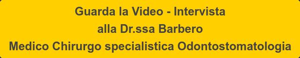 Guarda la Video - Intervista  alla Dr.ssa Barbero Medico Chirurgo specialistica Odontostomatologia