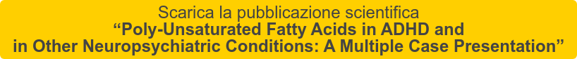 """Scarica la pubblicazione scientifica   """"Poly-Unsaturated Fatty Acids in ADHD and   in Other Neuropsychiatric Conditions: A Multiple Case Presentation"""""""