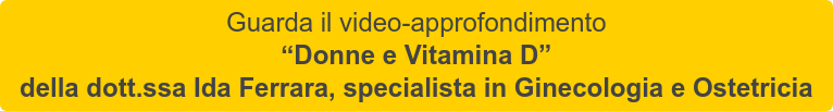 """Guarda il video-approfondimento   """"Donne e Vitamina D""""   della dott.ssa Ida Ferrara, specialista in Ginecologia e Ostetricia"""