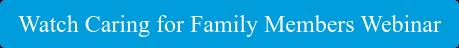 Watch Caring for Family Members Webinar