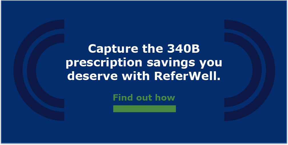 Capture the 340B prescription savings you deserve with ReferWell.