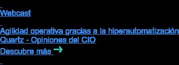 Webcast   Agilidad operativa gracias a la hiperautomatización Quartz - Opiniones del CIO Descubre más