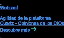 Webcast   Agilidad de la plataforma Quartz - Opiniones de los CIOs Descubre más