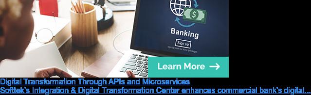 Digital Transformation Through APIs and Microservices  Softtek's Integration & Digital Transformation Center enhances commercial  bank's digital competitiveness.
