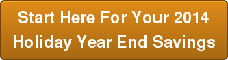 Start Here For Your 2014  Holiday Year End Savings