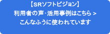 【SRソフトビジョン】 利用者の声・活用事例はこちら > こんなふうに使われています