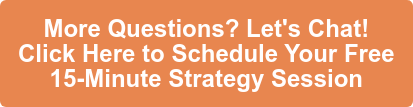 More Questions? Let's Chat! Click Here to Schedule Your Free  15-Minute Strategy Session