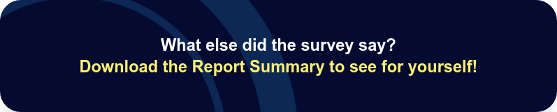 What else did the survey say?  Download the Report Summary to see for yourself!