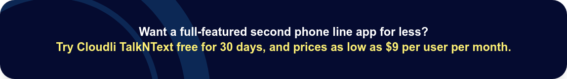 Want a full-featured second phone line app for less?  Try Cloudli TalkNText free for 30 days, and prices as low as $9 per user per  month.