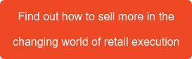 Find out how to sell more in the  changing world of retail execution