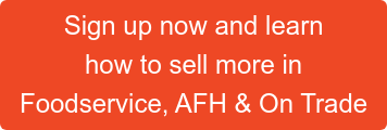 Sign up now and learn  how to sell more in  Foodservice, AFH & On Trade