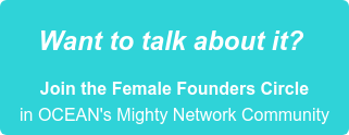Want to talk about it?   Join the Female Founders Circle  in OCEAN's Mighty Network Community