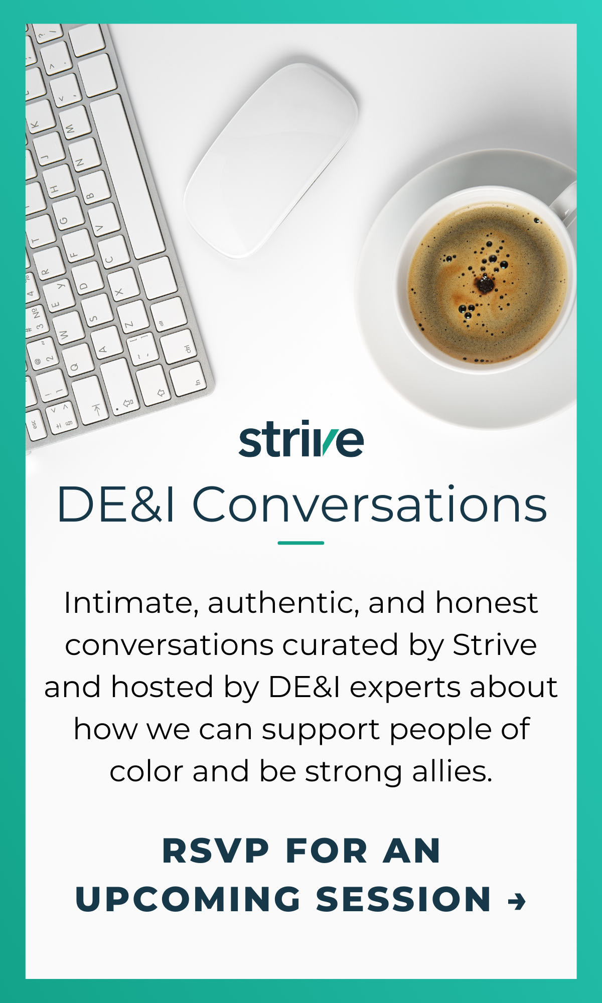 Strive DE&I Conversations, Intimate, authentic, and honest conversations curated by Strive and hosted by DE&I experts about how we can support people of color and be strong allies, RSVP for an upcoming session