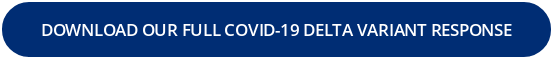 DOWNLOAD OUR FULL COVID-19 DELTA VARIANT RESPONSE