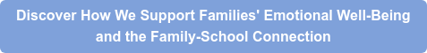 Discover How We Support Families' Emotional Well-Being  and the Family-School Connection