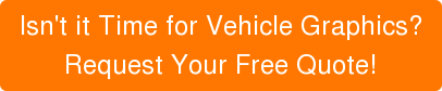 Isn't it Time for Vehicle Graphics?  Request Your Free Quote!