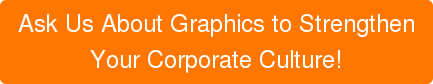 Ask Us About Graphics to Strengthen  Your Corporate Culture!
