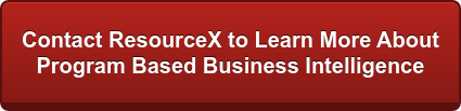 Contact ResourceX to Learn More About  Program Based Business Intelligence