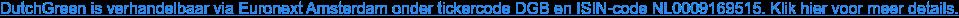 DutchGreen is verhandelbaar via Euronext Amsterdam onder tickercode DGB en  ISIN-code NL0009169515. Klik hier voor meer details.
