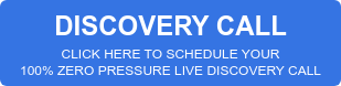 DISCOVERY CALL CLICK HERE TO SCHEDULE YOUR 100% ZERO PRESSURE LIVE DISCOVERY CALL