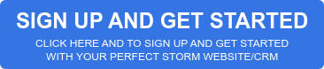 SIGN UP AND GET STARTED  CLICK HERE AND TO SIGN UP AND GET STARTED  WITH YOUR PERFECT STORM WEBSITE/CRM