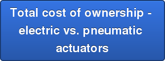 Total cost of ownership -  electric vs. pneumatic  actuators