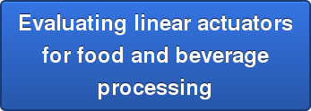 Evaluating linear actuators  for food and beverage  processing