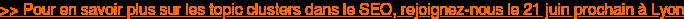 >> Pour en savoir plus sur les topic clusters dans le SEO, rejoignez-nous le 21  juin prochain à Lyon