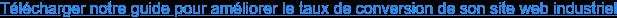 Télécharger notre guide pour améliorer le taux de conversion deson site web  industriel