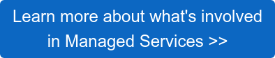 Learn more about what's involved in Managed Services >>
