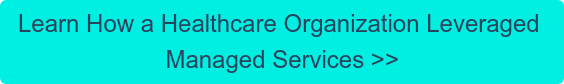 Learn How a Healthcare Organization Leveraged  Managed Services >>