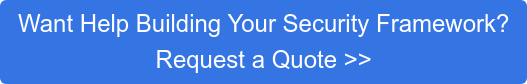 Want Help Building Your Security Framework? Request a Quote >>