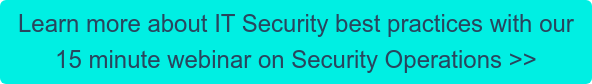 Learn more about IT Security best practices with our 15 minute webinar on Security Operations >>