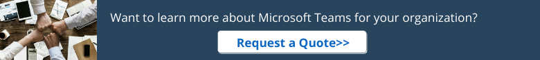 Want to learn more about Microsoft Teams for your organization? Request a Quote >>