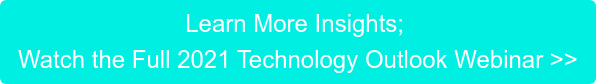 Learn More Insights; Watch the Full 2021 Technology Outlook Webinar >>