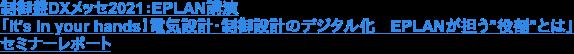 """制御盤DXメッセ2021:EPLAN講演 「It's in your hands!電気設計・制御設計のデジタル化 EPLANが担う""""役割""""とは」 セミナーレポート"""