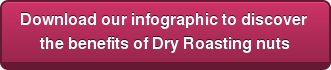 Download our infographic to discover  the benefits of Dry Roasting nuts