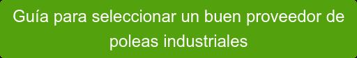 Guía para seleccionar un buen proveedor de  poleas industriales