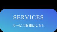 SERVICES サービス詳細はこちら