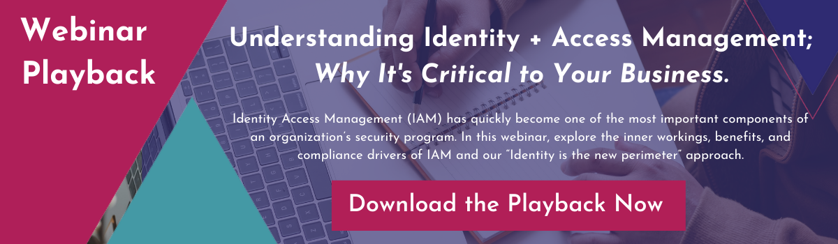 Webinar Playback: Understanding IAM + Why Its Critical to Your Business