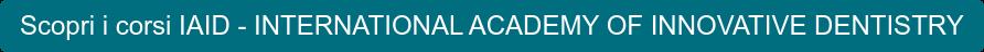 Scopri i corsi IAID - INTERNATIONAL ACADEMY OF INNOVATIVE DENTISTRY