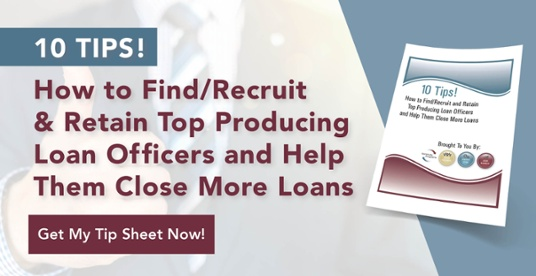 10 Tips How To Recruit and Retain Top Producing Loan Officers and Help Them Close More Loans