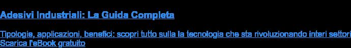 Adesivi Industriali: La Guida Completa  Tipologie, applicazioni, benefici: scopri tutto sulla la tecnologia che sta  rivoluzionando interi settori Scarica l'eBook gratuito